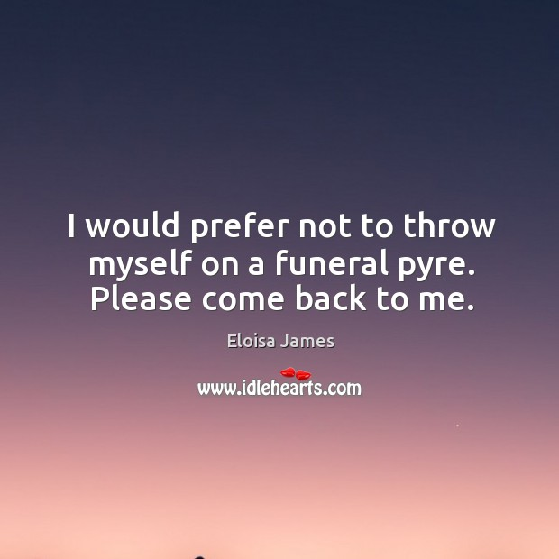 I Would Prefer Not To Throw Myself On A Funeral Pyre Please Come