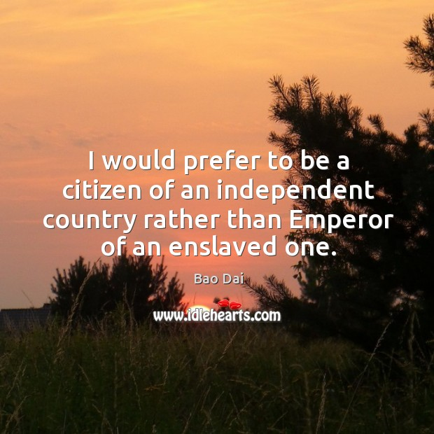 Image, I would prefer to be a citizen of an independent country rather than emperor of an enslaved one.