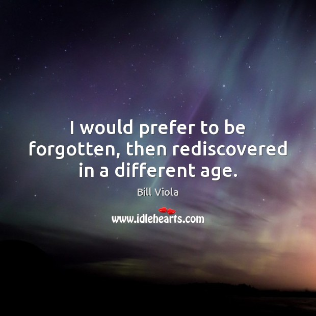 I would prefer to be forgotten, then rediscovered in a different age. Image