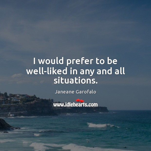 I would prefer to be well-liked in any and all situations. Janeane Garofalo Picture Quote