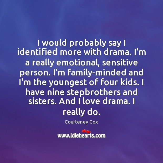 I would probably say I identified more with drama. I'm a really Courteney Cox Picture Quote