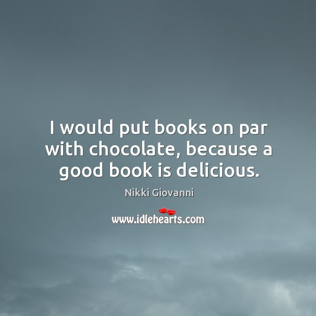 Image, I would put books on par with chocolate, because a good book is delicious.