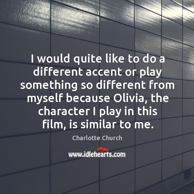 I would quite like to do a different accent or play something so different from myself Image