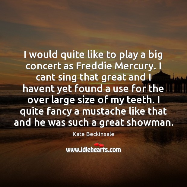 I would quite like to play a big concert as Freddie Mercury. Kate Beckinsale Picture Quote