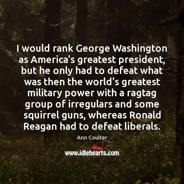 Image, I would rank George Washington as America's greatest president, but he only