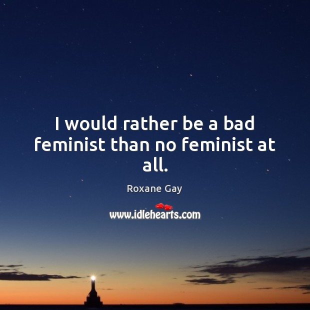 I would rather be a bad feminist than no feminist at all. Image