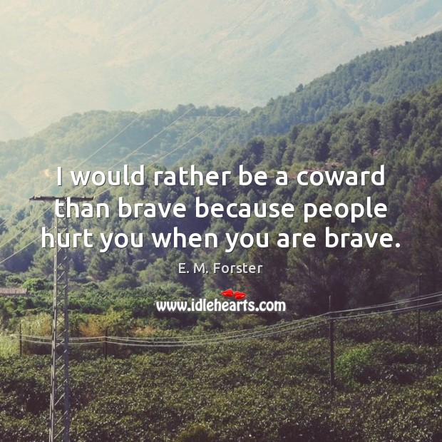 I would rather be a coward than brave because people hurt you when you are brave. Image