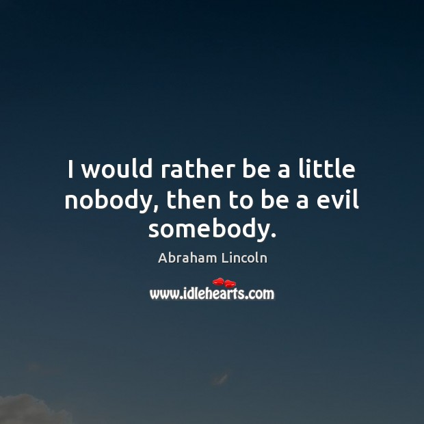 I would rather be a little nobody, then to be a evil somebody. Image