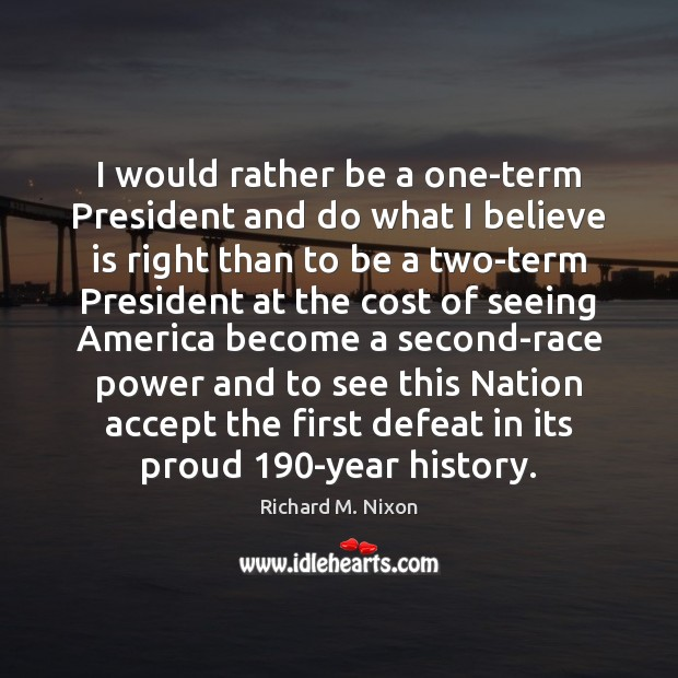 I would rather be a one-term President and do what I believe Richard M. Nixon Picture Quote