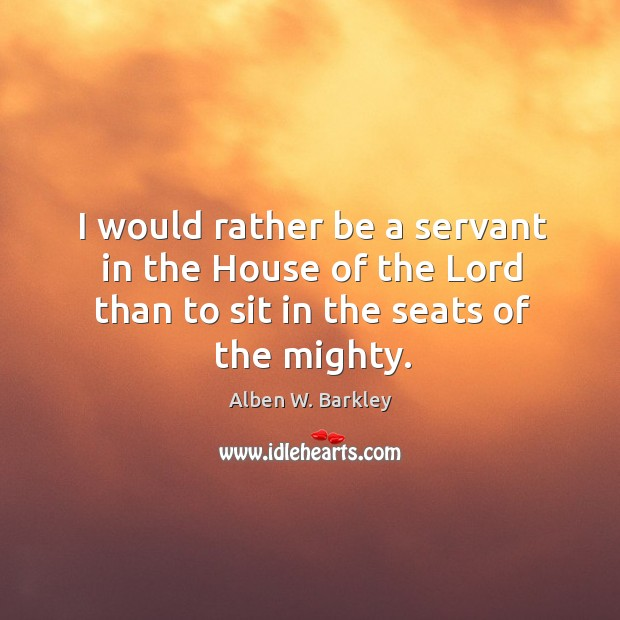 I would rather be a servant in the house of the lord than to sit in the seats of the mighty. Image