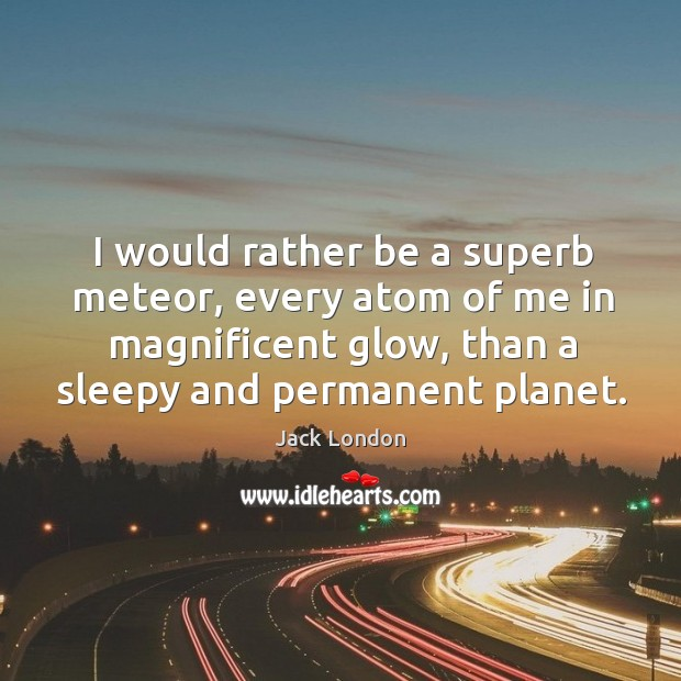 I would rather be a superb meteor, every atom of me in magnificent glow, than a sleepy and permanent planet. Image