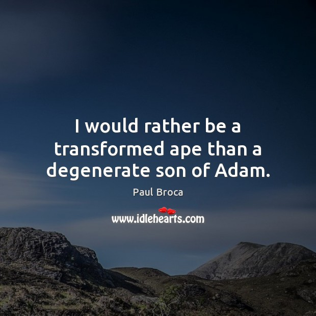 Image, I would rather be a transformed ape than a degenerate son of Adam.