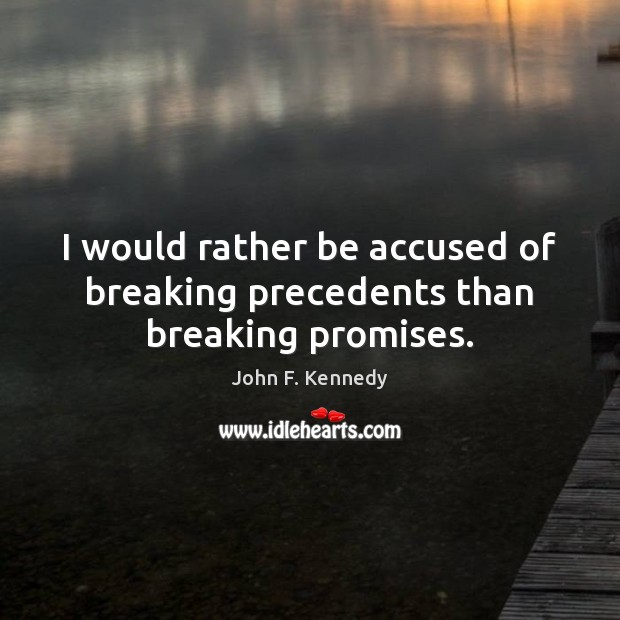 Image, I would rather be accused of breaking precedents than breaking promises.