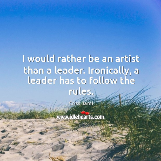 I would rather be an artist than a leader. Ironically, a leader has to follow the rules. Image