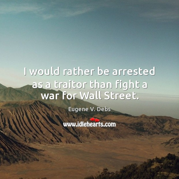 I would rather be arrested as a traitor than fight a war for Wall Street. Image