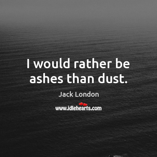 I would rather be ashes than dust. Jack London Picture Quote