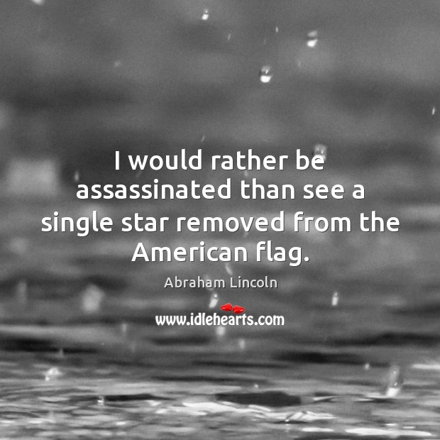 I would rather be assassinated than see a single star removed from the American flag. Image