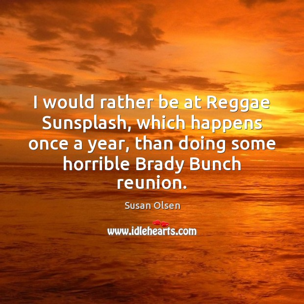 I would rather be at Reggae Sunsplash, which happens once a year, Image