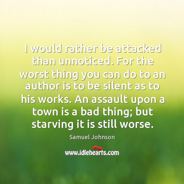 Image, I would rather be attacked than unnoticed. For the worst thing you can do to an author is to be silent as to his works.