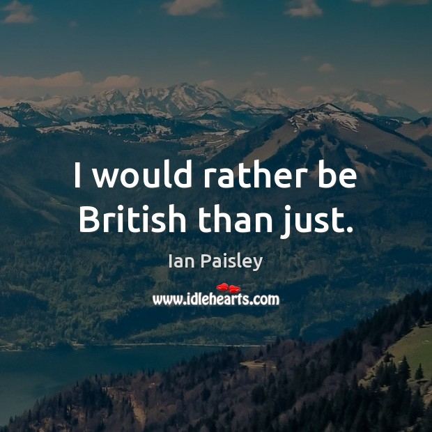 I would rather be British than just. Image