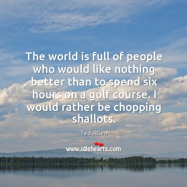 I would rather be chopping shallots. Image