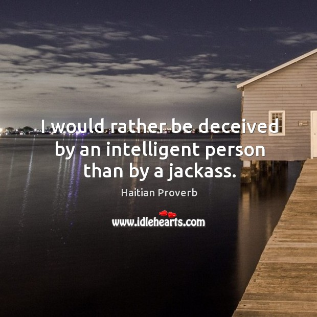I would rather be deceived by an intelligent person than by a jackass. Haitian Proverbs Image