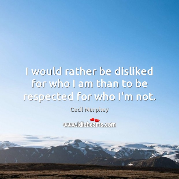 I would rather be disliked for who I am than to be respected for who I'm not. Image