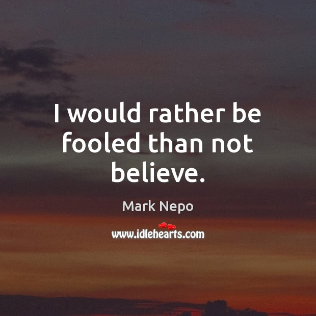 I would rather be fooled than not believe. Mark Nepo Picture Quote