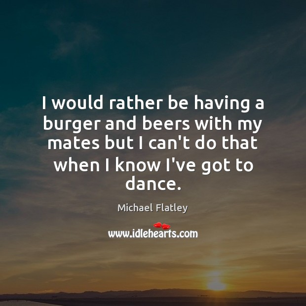 I would rather be having a burger and beers with my mates Michael Flatley Picture Quote