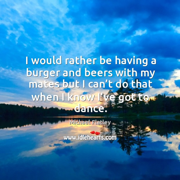 I would rather be having a burger and beers with my mates but I can't do that when I know I've got to dance. Michael Flatley Picture Quote