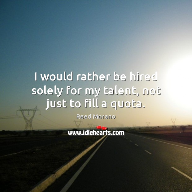 I would rather be hired solely for my talent, not just to fill a quota. Image