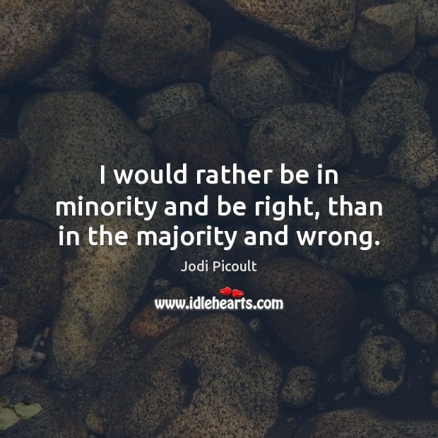 I would rather be in minority and be right, than in the majority and wrong. Image