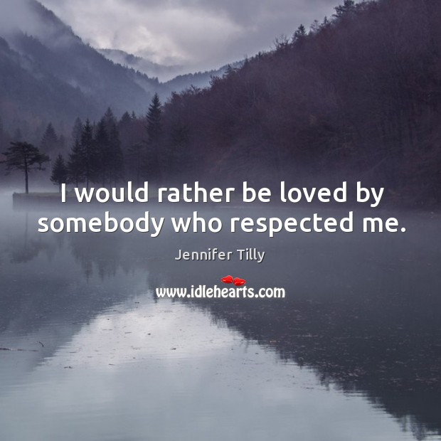 I would rather be loved by somebody who respected me. Image