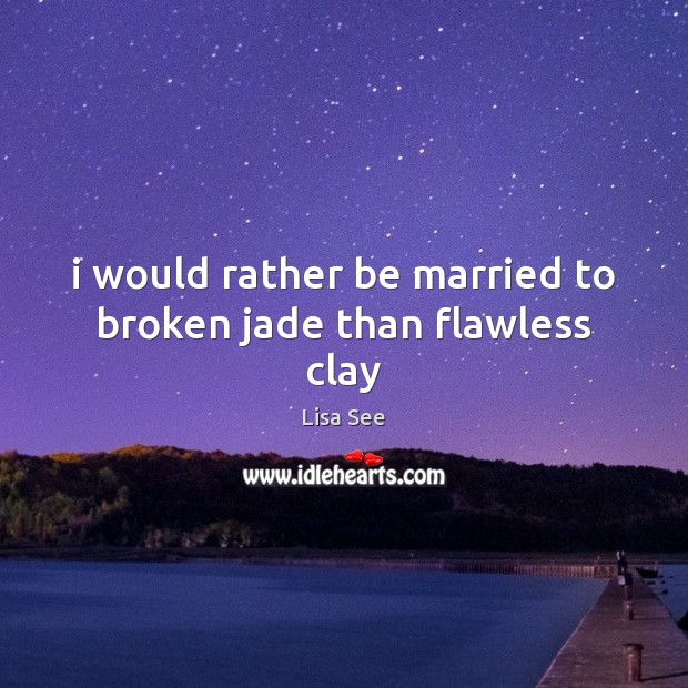 I would rather be married to broken jade than flawless clay Lisa See Picture Quote