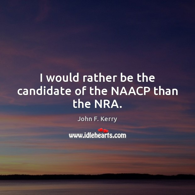 Image, I would rather be the candidate of the NAACP than the NRA.