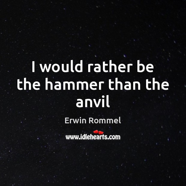 I would rather be the hammer than the anvil Image