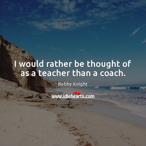 Image, I would rather be thought of as a teacher than a coach.