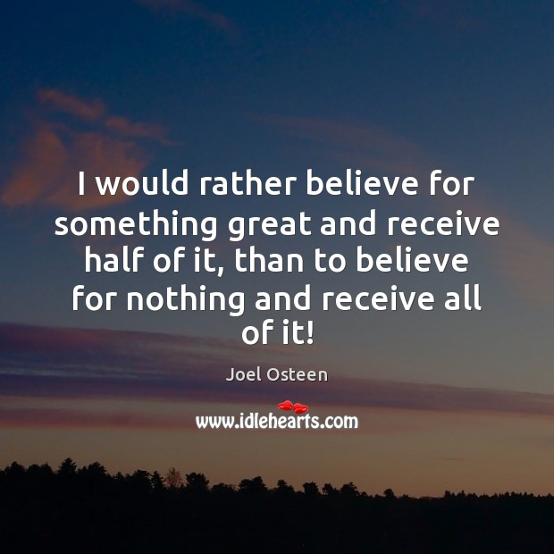I would rather believe for something great and receive half of it, Joel Osteen Picture Quote