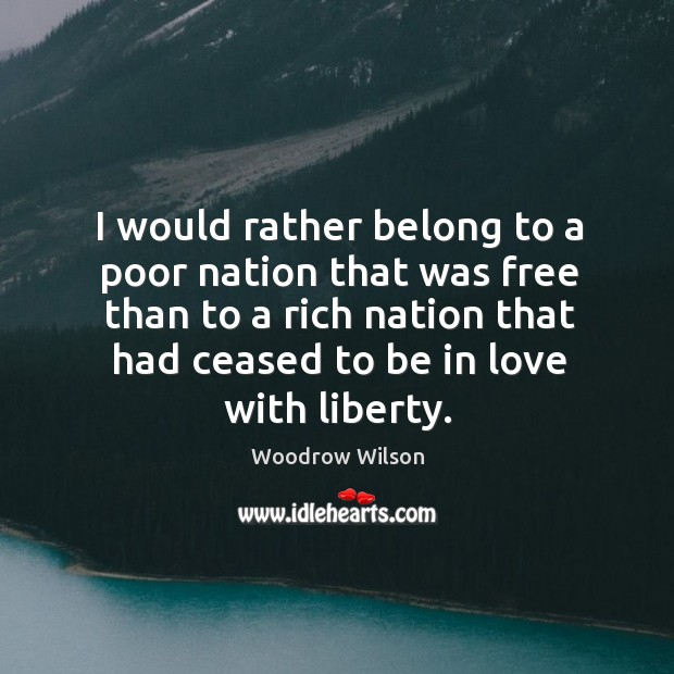 Image, I would rather belong to a poor nation that was free than to a rich nation that had ceased to be in love with liberty.