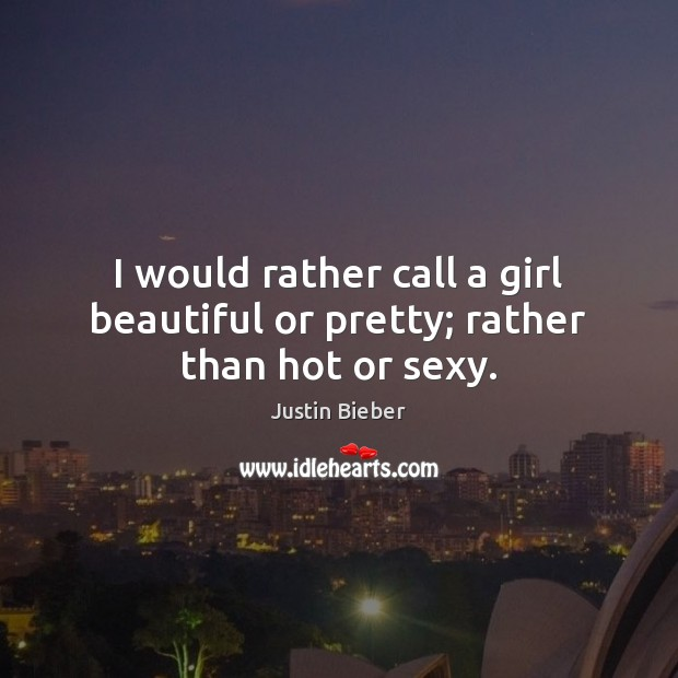 I would rather call a girl beautiful or pretty; rather than hot or sexy. Justin Bieber Picture Quote
