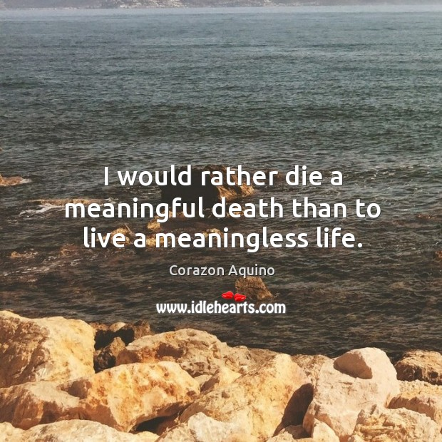 I would rather die a meaningful death than to live a meaningless life. Corazon Aquino Picture Quote