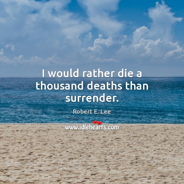 I would rather die a thousand deaths than surrender. Robert E. Lee Picture Quote