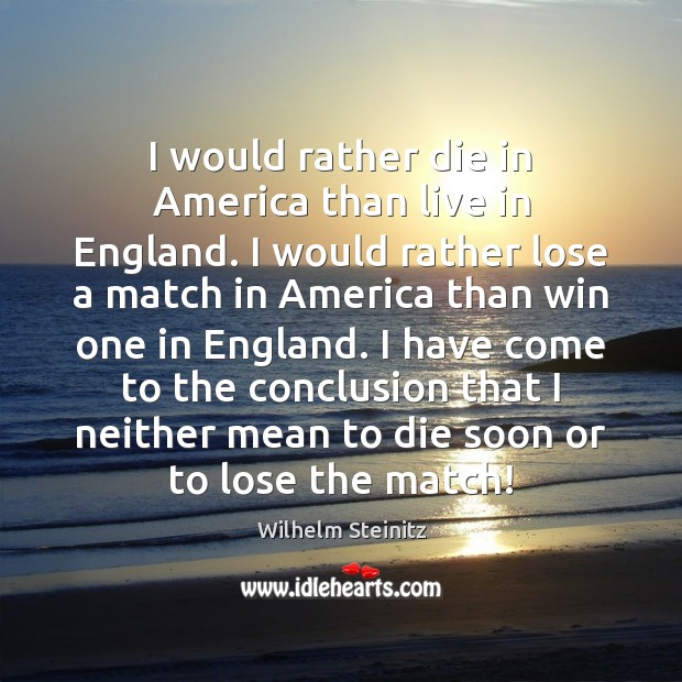 I would rather die in America than live in England. I would Image
