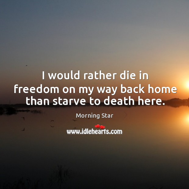 I would rather die in freedom on my way back home than starve to death here. Image