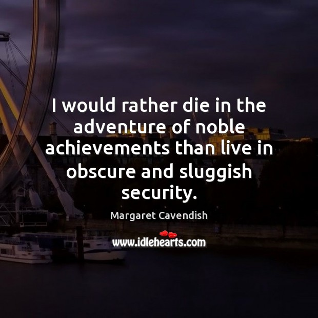 I would rather die in the adventure of noble achievements than live Margaret Cavendish Picture Quote