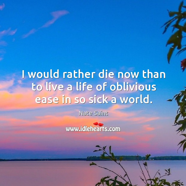 I would rather die now than to live a life of oblivious ease in so sick a world. Image