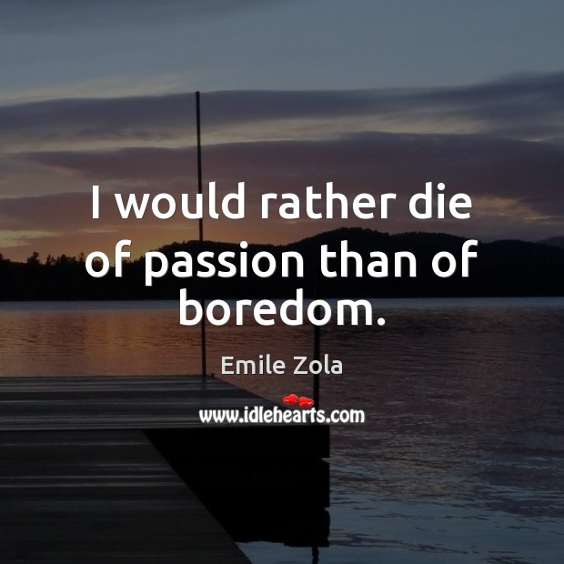 Image, I would rather die of passion than of boredom.