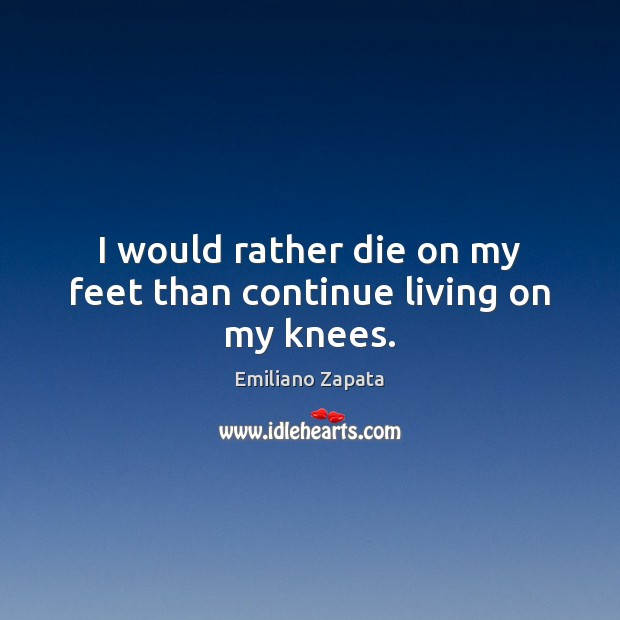 I would rather die on my feet than continue living on my knees. Image