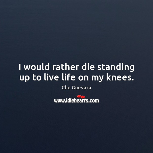 I would rather die standing up to live life on my knees. Image