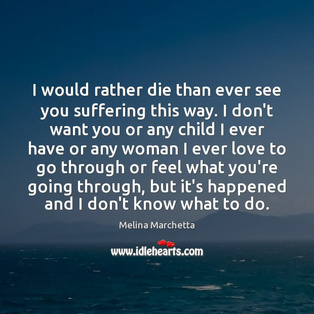 I would rather die than ever see you suffering this way. I Melina Marchetta Picture Quote